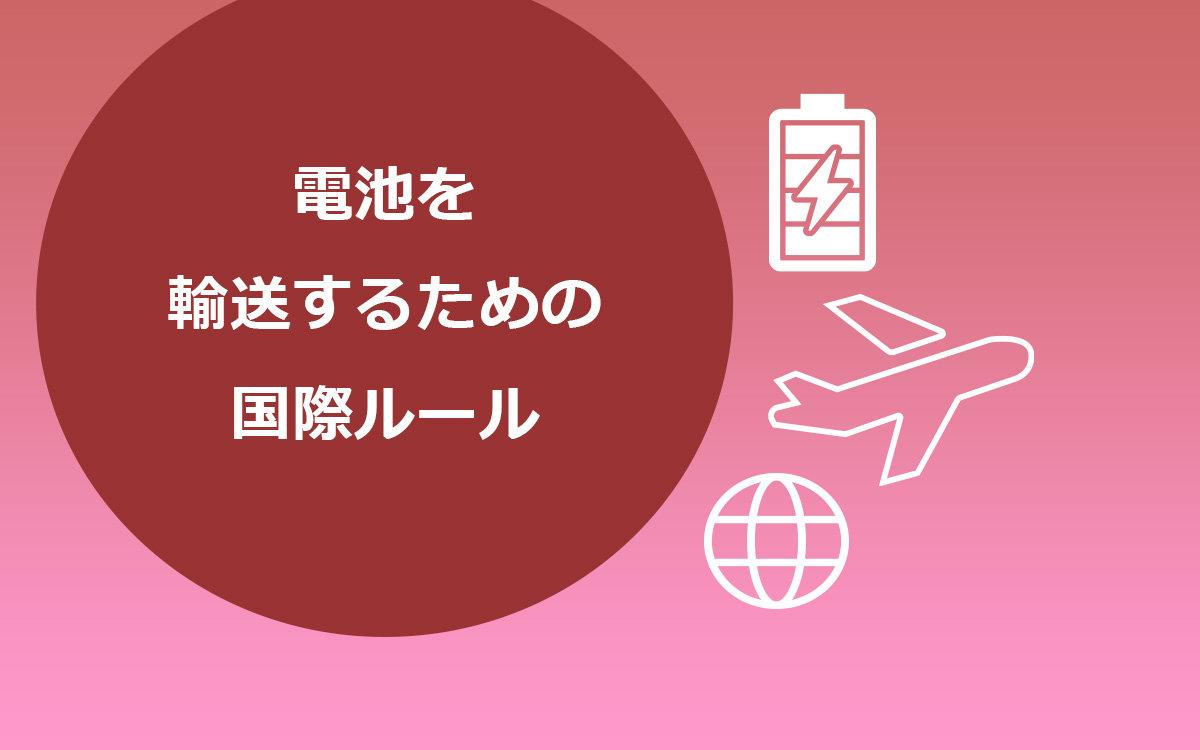 リチウムイオン電池など蓄電デバイスを輸送するための国際ルール